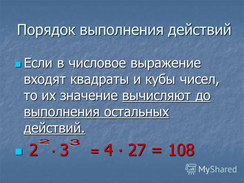 Порядок выполнения действий Если в числовое выражение входят квадраты и кубы чисел, то их значение вычисляют до выполнения остальных действий. Если в числовое выражение входят квадраты и кубы чисел, то их значение вычисляют до выполнения остальных де