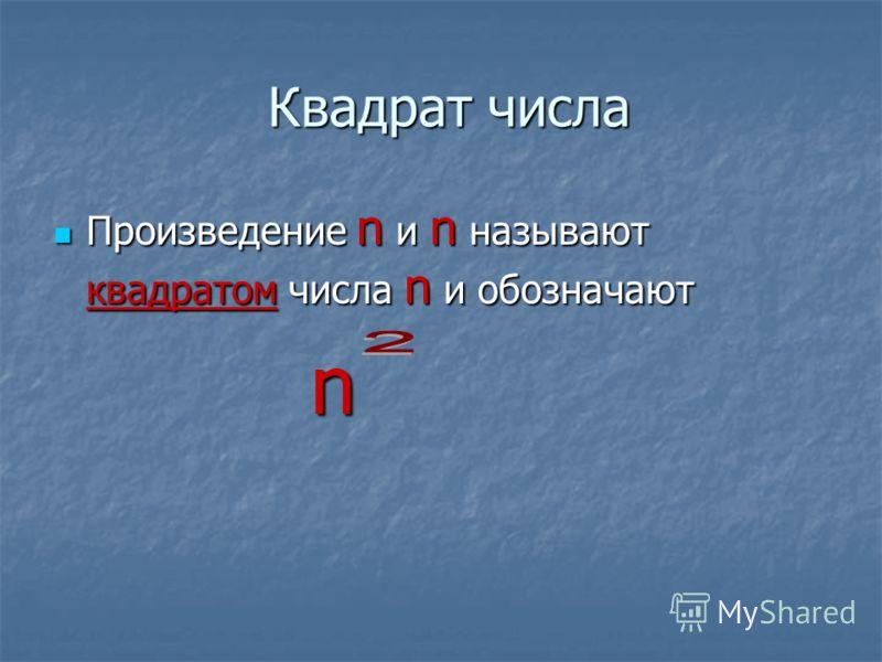 Квадрат числа Произведение n и n называют квадратом числа n и обозначают Произведение n и n называют квадратом числа n и обозначают n n