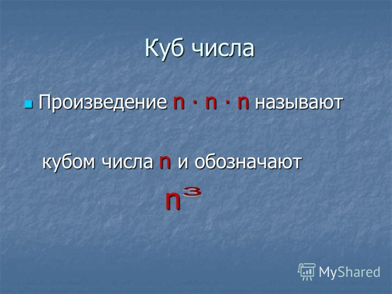 Куб числа Произведение n n n называют Произведение n n n называют кубом числа n и обозначают кубом числа n и обозначают n