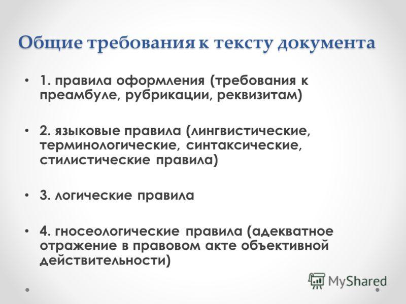 Общие требования к тексту документа 1. правила оформления (требования к преамбуле, рубрикации, реквизитам) 2. языковые правила (лингвистические, терминологические, синтаксические, стилистические правила) 3. логические правила 4. гносеологические прав