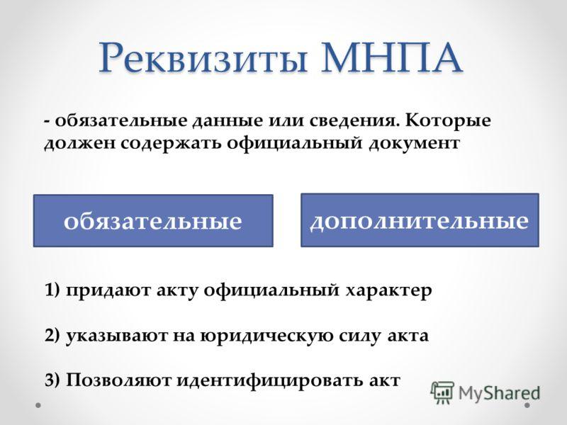Реквизиты МНПА обязательные дополнительные - обязательные данные или сведения. Которые должен содержать официальный документ 1)придают акту официальный характер 2)указывают на юридическую силу акта 3)Позволяют идентифицировать акт