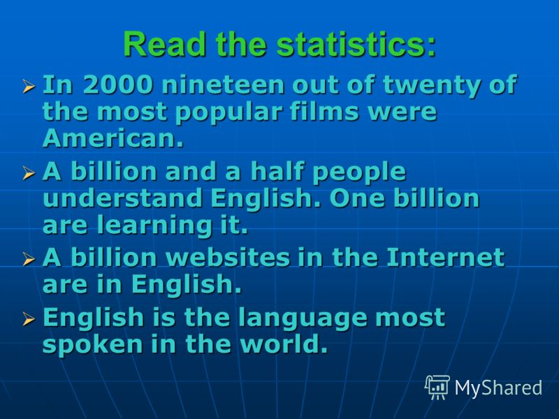 Read the statistics: In 2000 nineteen out of twenty of the most popular films were American. In 2000 nineteen out of twenty of the most popular films were American. A billion and a half people understand English. One billion are learning it. A billio