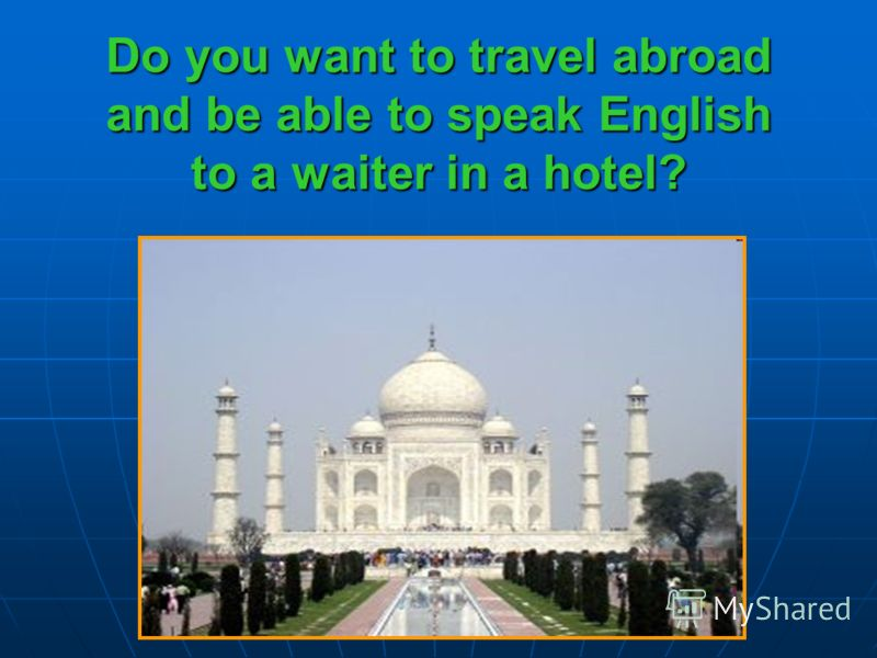 Do you want to travel abroad and be able to speak English to a waiter in a hotel?