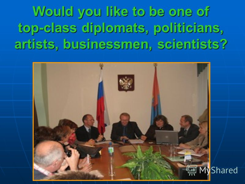 Would you like to be one of top-class diplomats, politicians, artists, businessmen, scientists?