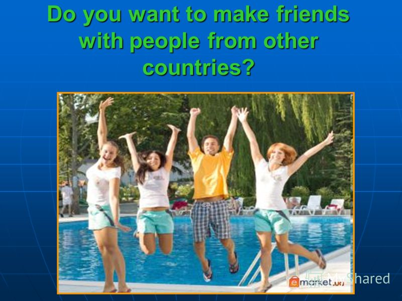 Do you want to make friends with people from other countries?