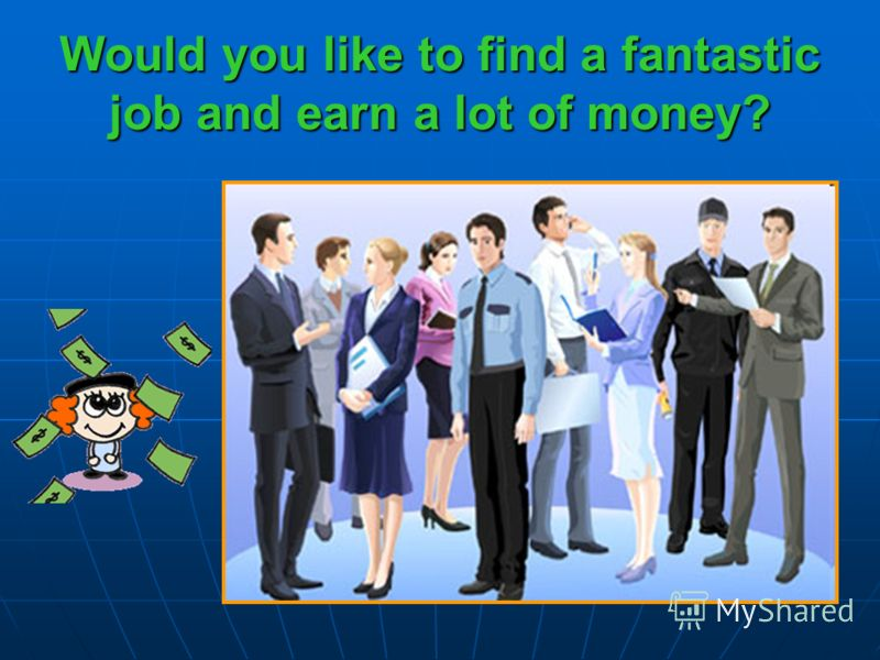 Would you like to find a fantastic job and earn a lot of money?