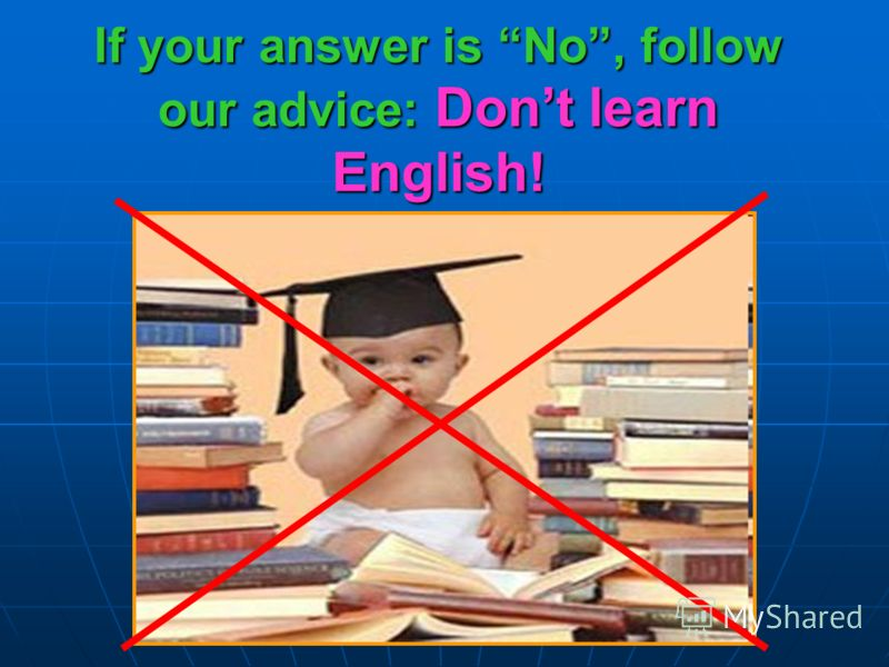 If your answer is No, follow our advice: Dont learn English!