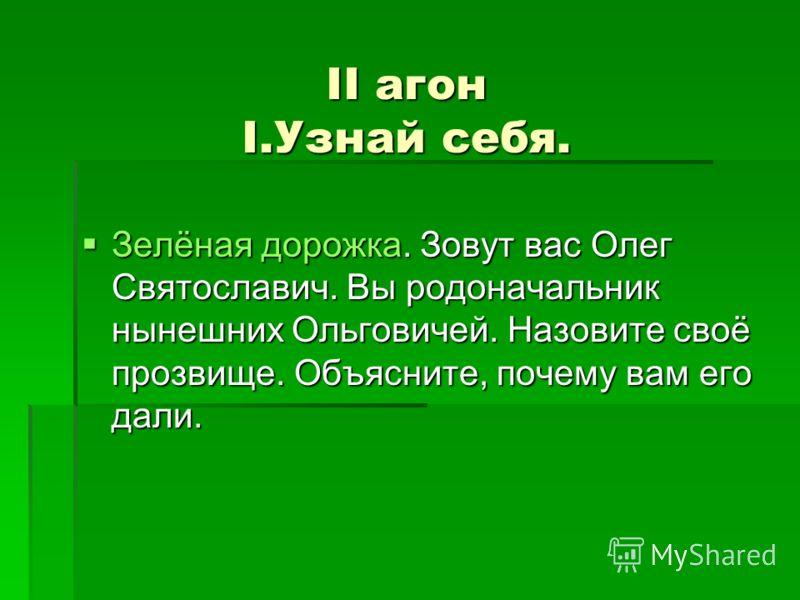 II агон I.Узнай себя. Зелёная дорожка. Зовут вас Олег Святославич. Вы родоначальник нынешних Ольговичей. Назовите своё прозвище. Объясните, почему вам его дали. Зелёная дорожка. Зовут вас Олег Святославич. Вы родоначальник нынешних Ольговичей. Назови