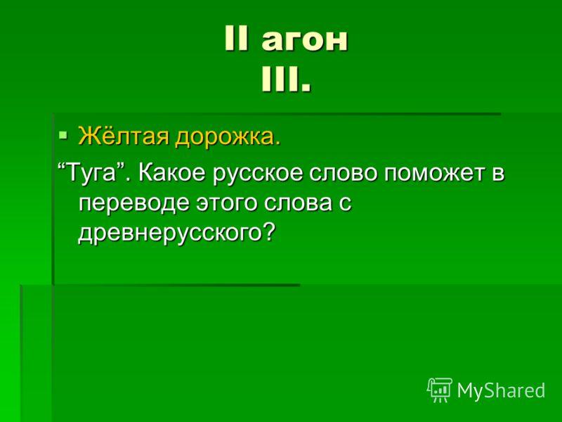 II агон III. Жёлтая дорожка. Жёлтая дорожка. Туга. Какое русское слово поможет в переводе этого слова с древнерусского?