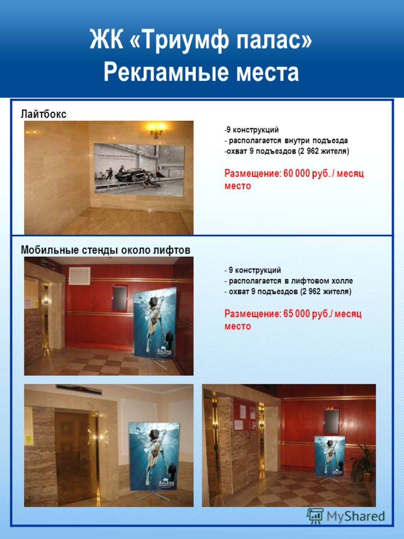 ЖК «Триумф палас» Рекламные места - 9 конструкций - располагается внутри подъезда - охват 9 подъездов (2 962 жителя) Размещение: 60 000 руб. / месяц место - 9 конструкций - располагается в лифтовом холле - охват 9 подъездов (2 962 жителя) Размещение: