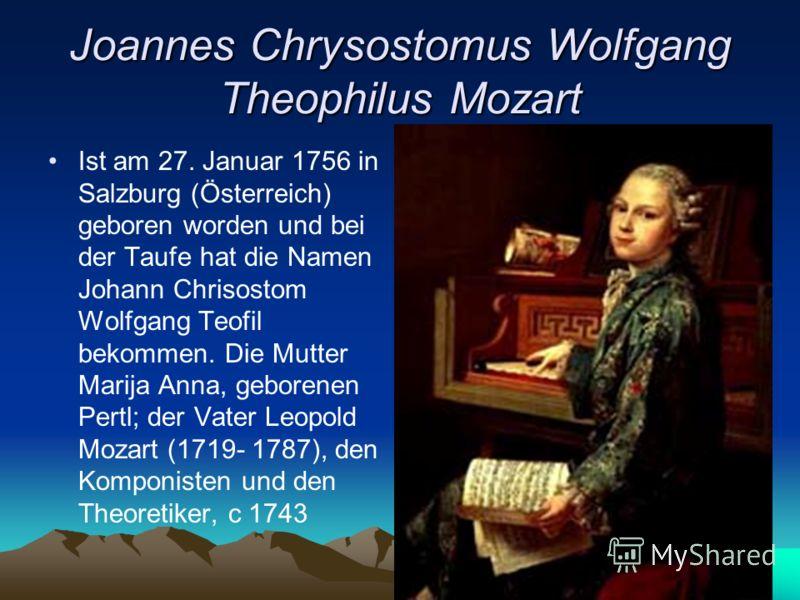 Joannes Chrysostomus Wolfgang Theophilus Mozart Ist am 27. Januar 1756 in Salzburg (Österreich) geboren worden und bei der Taufe hat die Namen Johann Chrisostom Wolfgang Teofil bekommen. Die Mutter Marija Anna, geborenen Pertl; der Vater Leopold Moza