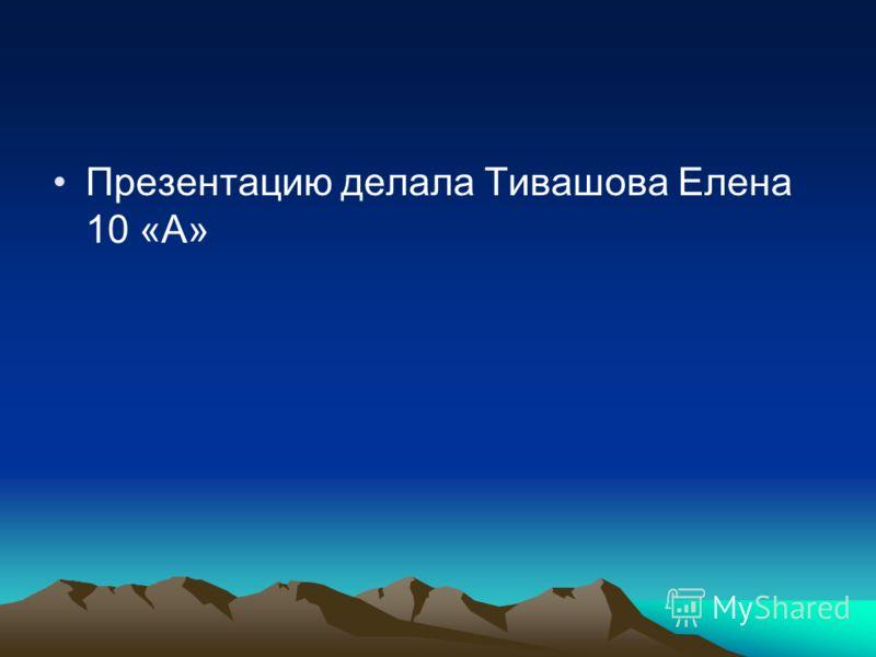 Презентацию делала Тивашова Елена 10 «А»