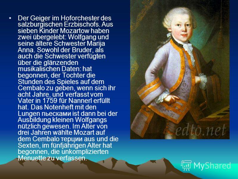 Der Geiger im Hoforchester des salzburgischen Erzbischofs. Aus sieben Kinder Mozartow haben zwei übergelebt: Wolfgang und seine ältere Schwester Marija Anna. Sowohl der Bruder, als auch die Schwester verfügten über die glänzenden musikalischen Daten: