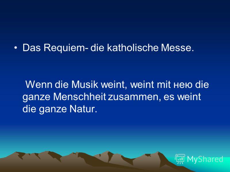 Das Requiem- die katholische Messe. Wenn die Musik weint, weint mit нею die ganze Menschheit zusammen, es weint die ganze Natur.
