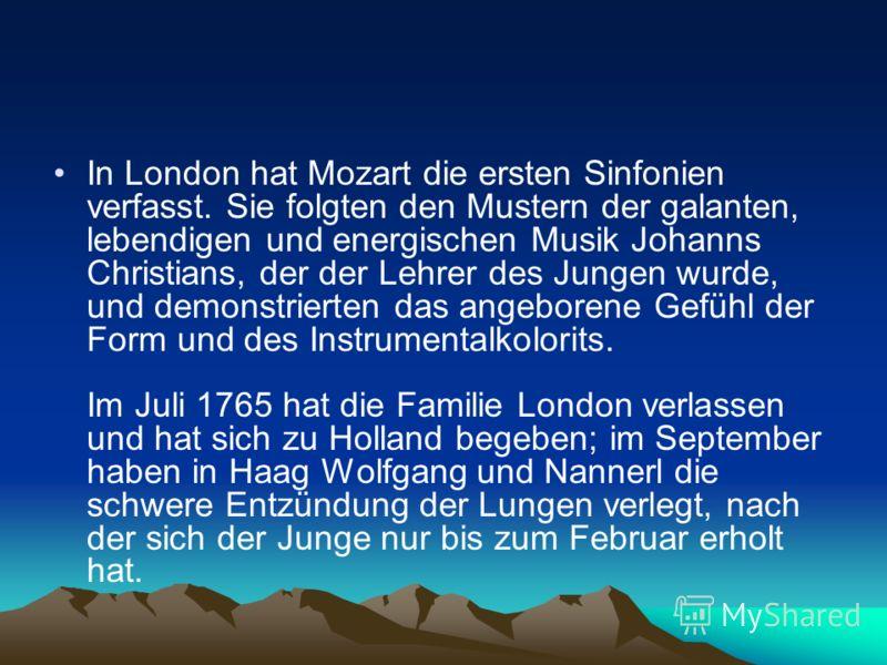 In London hat Mozart die ersten Sinfonien verfasst. Sie folgten den Mustern der galanten, lebendigen und energischen Musik Johanns Christians, der der Lehrer des Jungen wurde, und demonstrierten das angeborene Gefühl der Form und des Instrumentalkolo