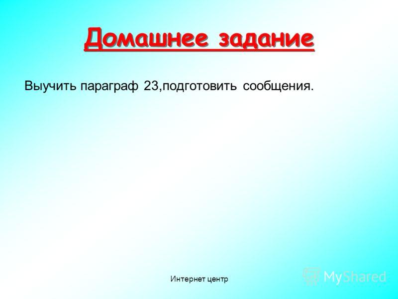 Интернет центр Домашнее задание Выучить параграф 23,подготовить сообщения.