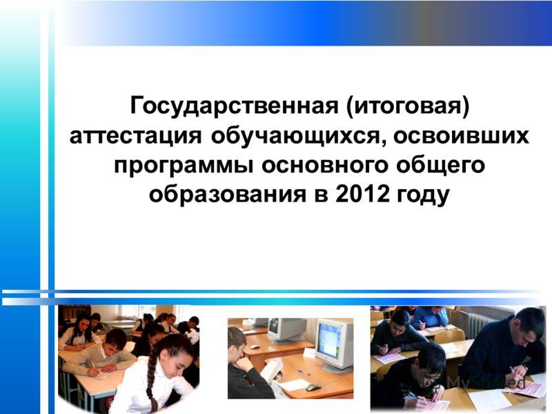 Государственная (итоговая) аттестация обучающихся, освоивших программы основного общего образования в 2012 году