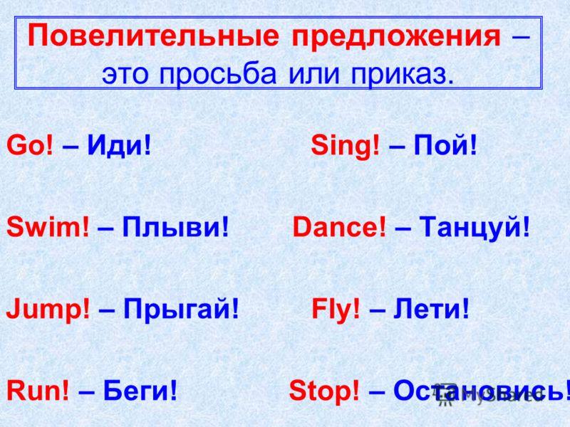 Повелительные предложения – это просьба или приказ. Go! – Иди! Sing! – Пой! Swim! – Плыви! Dance! – Танцуй! Jump! – Прыгай! Fly! – Лети! Run! – Беги! Stop! – Остановись!