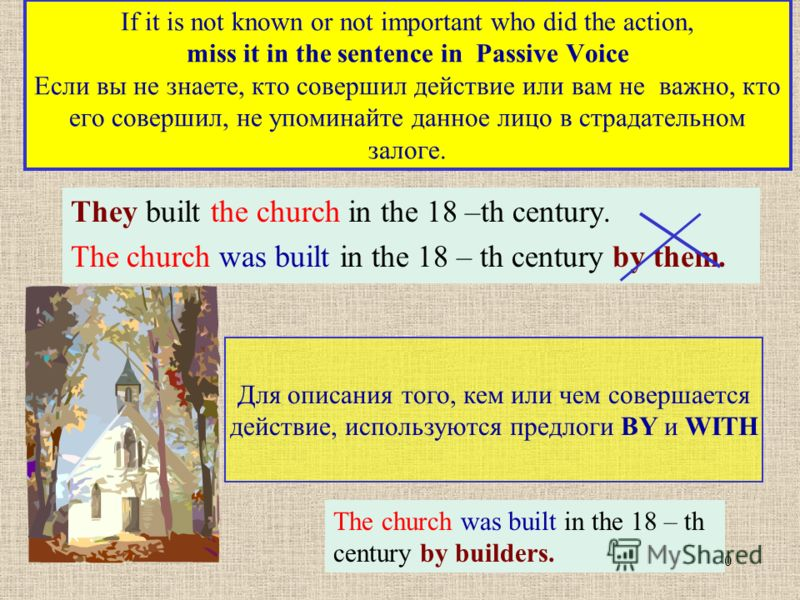 10 If it is not known or not important who did the action, miss it in the sentence in Passive Voice Если вы не знаете, кто совершил действие или вам не важно, кто его совершил, не упоминайте данное лицо в страдательном залоге. They built the church i