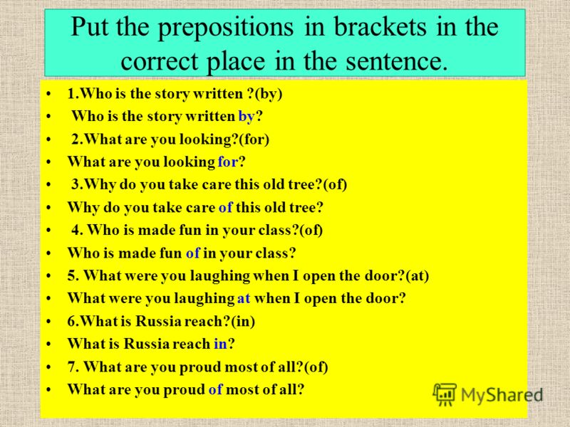 Рut the prepositions in brackets in the correct place in the sentence. 17 1.Who is the story written ?(by) Who is the story written by? 2.What are you looking?(for) What are you looking for? 3.Why do you take care this old tree?(of) Why do you take c