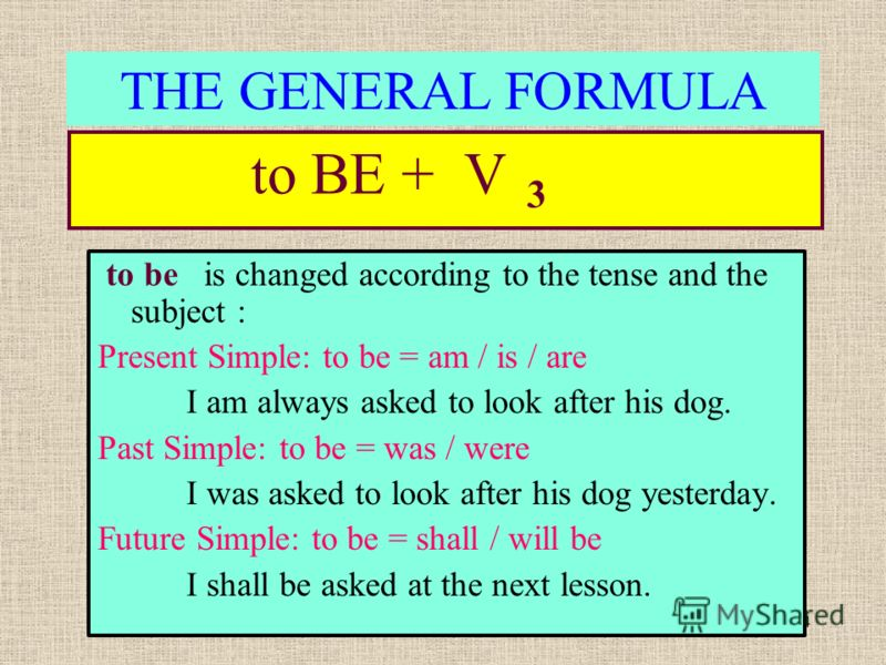 4 THE GENERAL FORMULA to BE + V 3 to be is changed according to the tense and the subject : Present Simple: to be = am / is / are I am always asked to look after his dog. Past Simple: to be = was / were I was asked to look after his dog yesterday. Fu