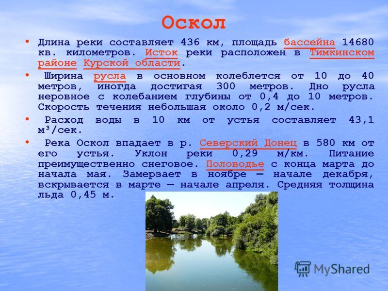 Оскол Длина реки составляет 436 км, площадь бассейна 14680 кв. километров. Исток реки расположен в Тимкинском районе Курской области.бассейнаИстокТимкинском районеКурской области Ширина русла в основном колеблется от 10 до 40 метров, иногда достигая