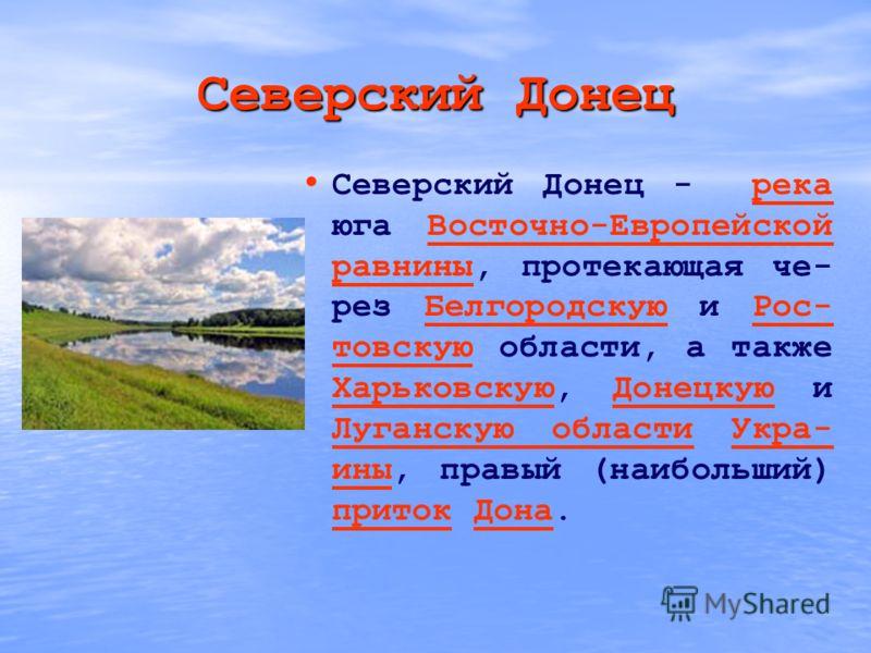 Северский Донец Северский Донец - река юга Восточно-Европейской равнины, протекающая че- рез Белгородскую и Рос- товскую области, а также Харьковскую, Донецкую и Луганскую области Укра- ины, правый (наибольший) приток Дона.рекаВосточно-Европейской ра