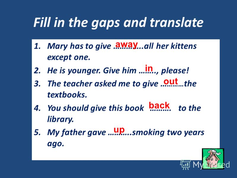 Fill in the gaps and translate 1.Mary has to give …………..all her kittens except one. 2.He is younger. Give him …….., please! 3.The teacher asked me to give … ……… the textbooks. 4.You should give this book ………. to the library. 5.My father gave ………..smo