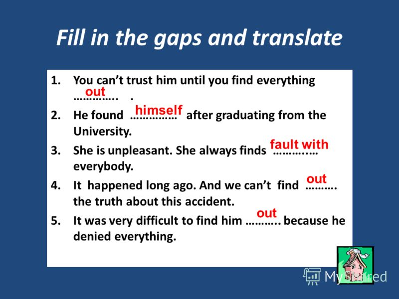 Fill in the gaps and translate 1.You cant trust him until you find everything …………... 2.He found …………… after graduating from the University. 3.She is unpleasant. She always finds ………..… everybody. 4.It happened long ago. And we cant find ………. the tru