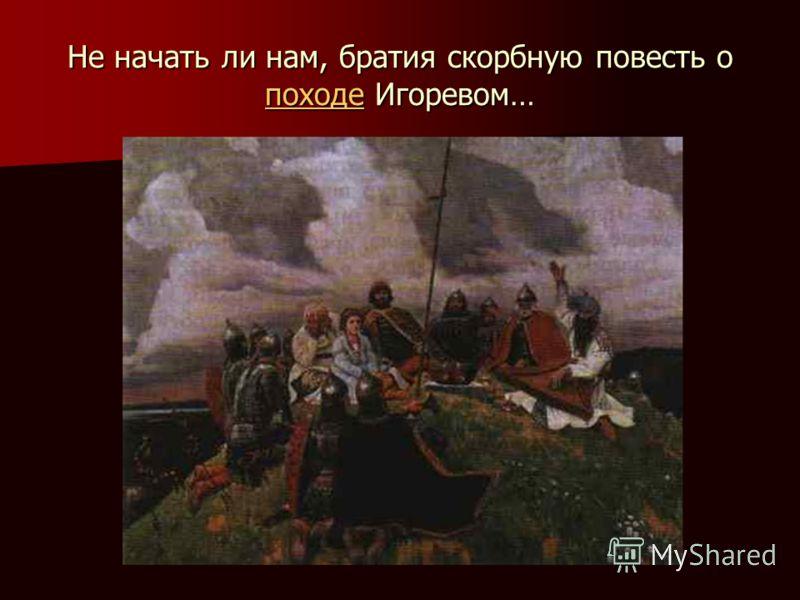 Не начать ли нам, братия скорбную повесть о походе Игоревом… походе