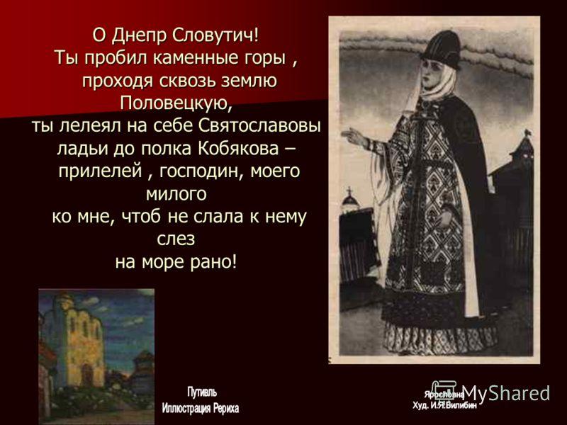 О Днепр Словутич! Ты пробил каменные горы, проходя сквозь землю Половецкую, ты лелеял на себе Святославовы ладьи до полка Кобякова – прилелей, господин, моего милого ко мне, чтоб не слала к нему слез на море рано!