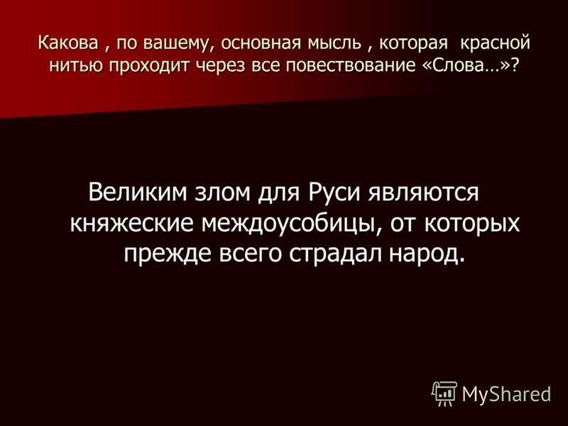 Какова, по вашему, основная мысль, которая красной нитью проходит через все повествование «Слова…»? Великим злом для Руси являются княжеские междоусобицы, от которых прежде всего страдал народ.