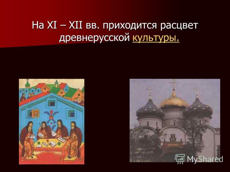 На XI – XII вв. приходится расцвет древнерусской культуры. культуры.