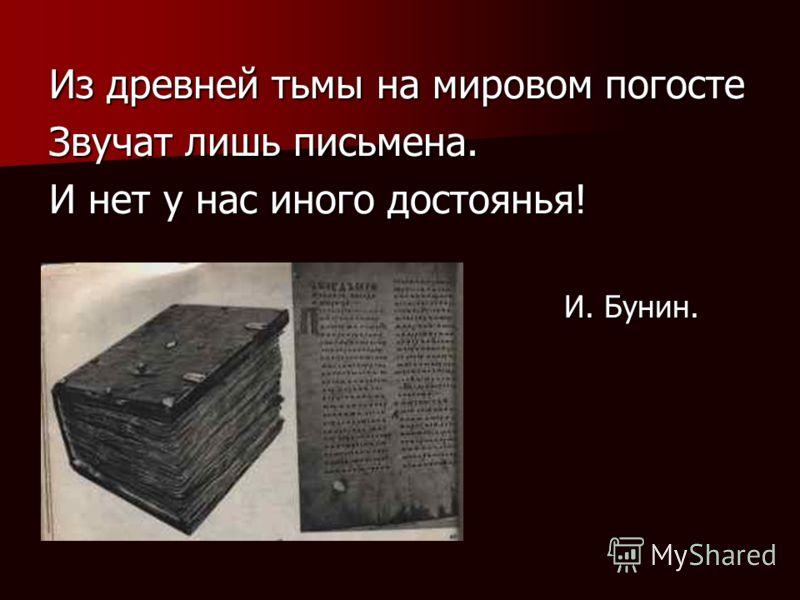 Из древней тьмы на мировом погосте Звучат лишь письмена. И нет у нас иного достоянья! И. Бунин. И. Бунин.