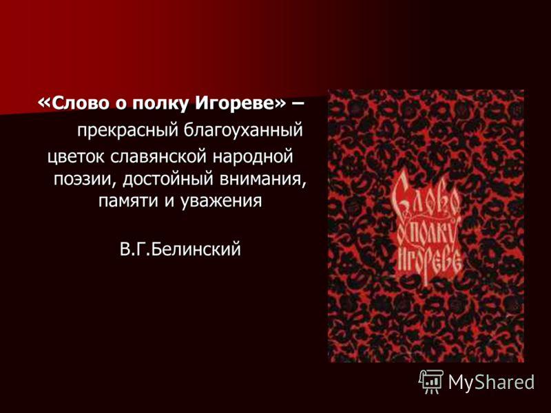 « Слово о полку Игореве» – прекрасный благоуханный прекрасный благоуханный цветок славянской народной поэзии, достойный внимания, памяти и уважения В.Г.Белинский В.Г.Белинский