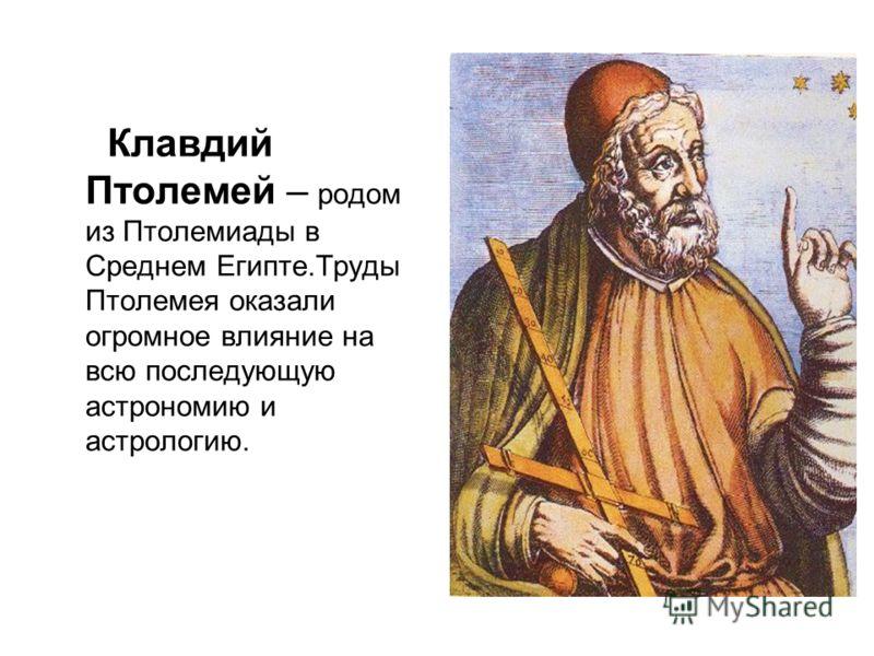 Клавдий Птолемей – родом из Птолемиады в Среднем Египте.Труды Птолемея оказали огромное влияние на всю последующую астрономию и астрологию.