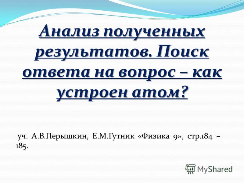 Анализ полученных результатов. Поиск ответа на вопрос – как устроен атом? уч. А.В.Перышкин, Е.М.Гутник «Физика 9», стр.184 – 185.