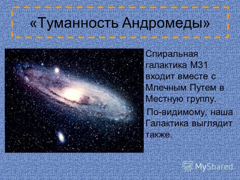 «Туманность Андромеды» Спиральная галактика M31 входит вместе с Млечным Путем в Местную группу. По-видимому, наша Галактика выглядит также.