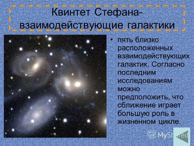 Квинтет Стефана- взаимодействующие галактики пять близко расположенных взаимодействующих галактик. Согласно последним исследованиям можно предположить, что сближение играет большую роль в жизненном цикле.