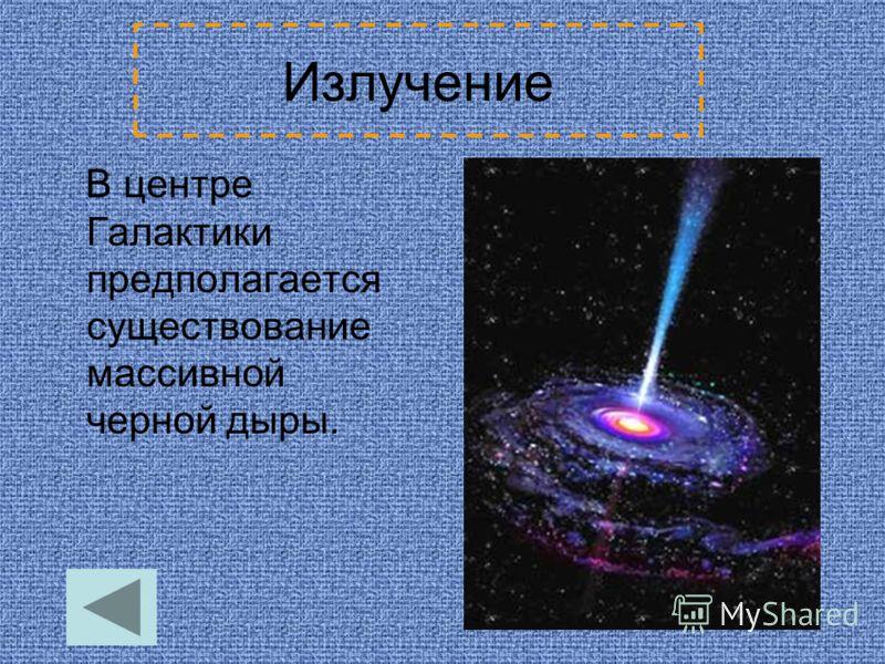 Излучение В центре Галактики предполагается существование массивной черной дыры.