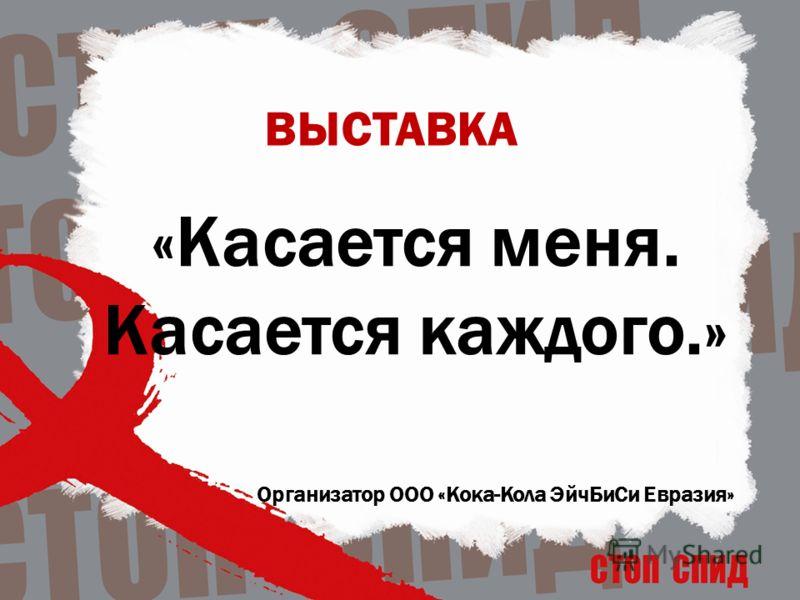 «Касается меня. Касается каждого.» Организатор ООО «Кока-Кола ЭйчБиСи Евразия» ВЫСТАВКА