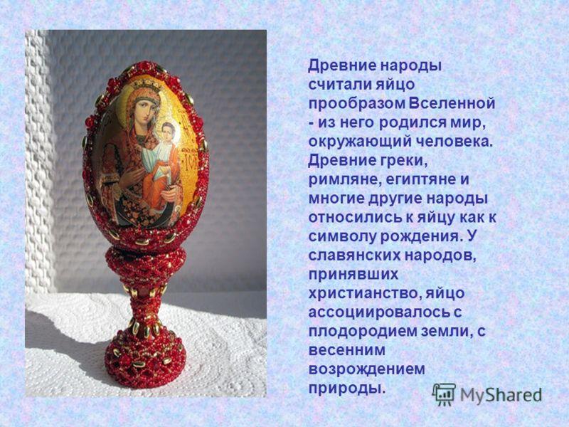 Древние народы считали яйцо прообразом Вселенной - из него родился мир, окружающий человека. Древние греки, римляне, египтяне и многие другие народы относились к яйцу как к символу рождения. У славянских народов, принявших христианство, яйцо ассоциир