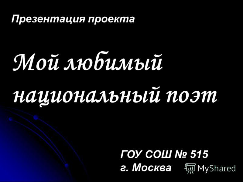 Презентация проекта Мой любимый национальный поэт ГОУ СОШ 515 г. Москва