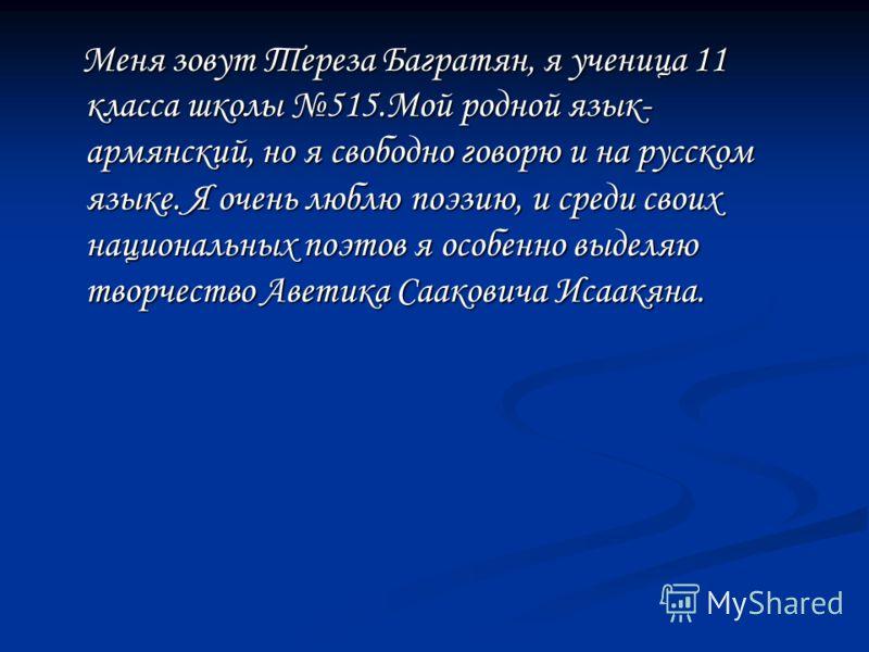 Меня зовут Тереза Багратян, я ученица 11 класса школы 515.Мой родной язык- армянский, но я свободно говорю и на русском языке. Я очень люблю поэзию, и среди своих национальных поэтов я особенно выделяю творчество Аветика Сааковича Исаакяна.