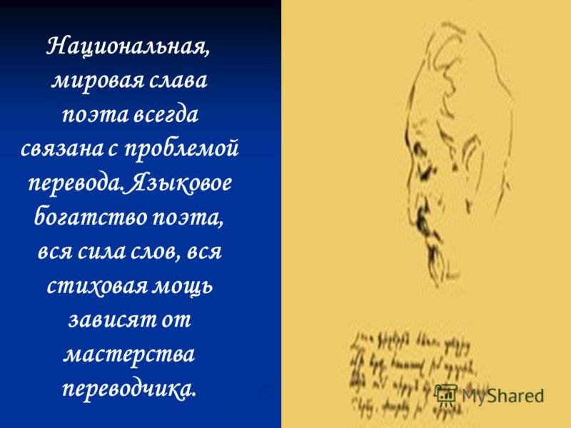 Национальная, мировая слава поэта всегда связана с проблемой перевода. Языковое богатство поэта, вся сила слов, вся стиховая мощь зависят от мастерства переводчика.