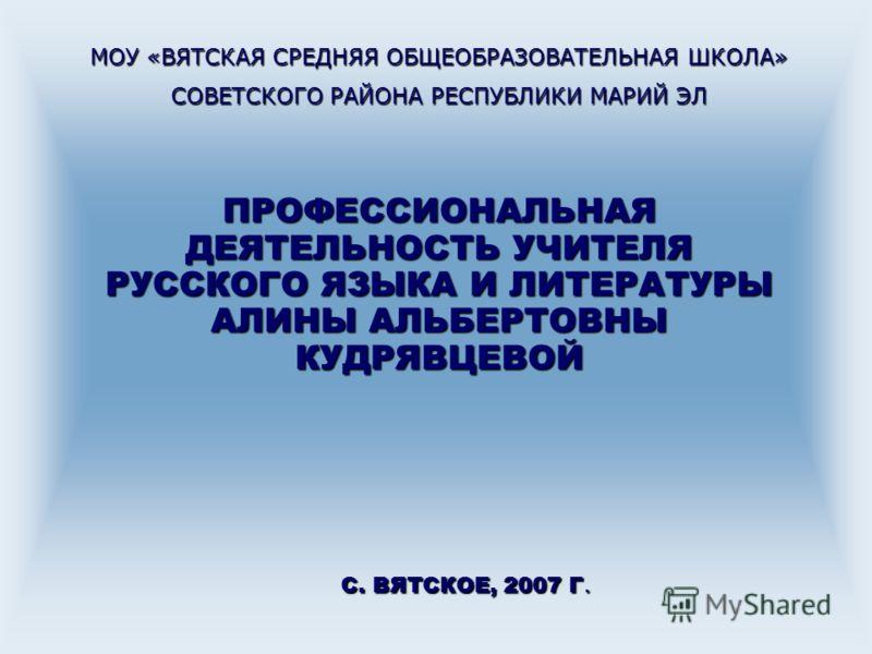ПРОФЕССИОНАЛЬНАЯ ДЕЯТЕЛЬНОСТЬ УЧИТЕЛЯ РУССКОГО ЯЗЫКА И ЛИТЕРАТУРЫ АЛИНЫ АЛЬБЕРТОВНЫ КУДРЯВЦЕВОЙ С. ВЯТСКОЕ, 2007 Г. МОУ «ВЯТСКАЯ СРЕДНЯЯ ОБЩЕОБРАЗОВАТЕЛЬНАЯ ШКОЛА» СОВЕТСКОГО РАЙОНА РЕСПУБЛИКИ МАРИЙ ЭЛ