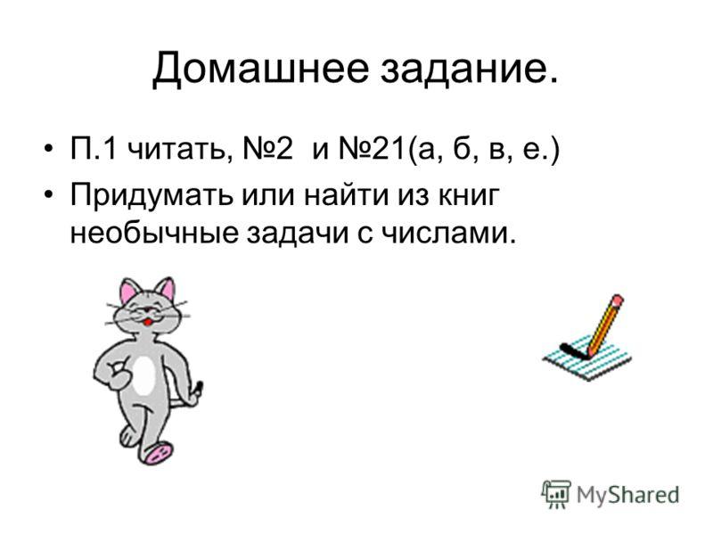 Домашнее задание. П.1 читать, 2 и 21(а, б, в, е.) Придумать или найти из книг необычные задачи с числами.