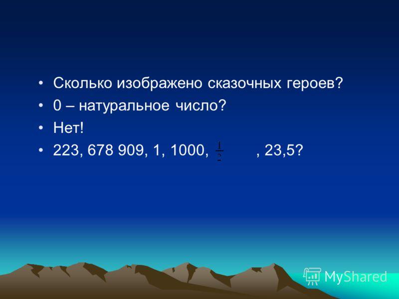 Сколько изображено сказочных героев? 0 – натуральное число? Нет! 223, 678 909, 1, 1000,, 23,5?