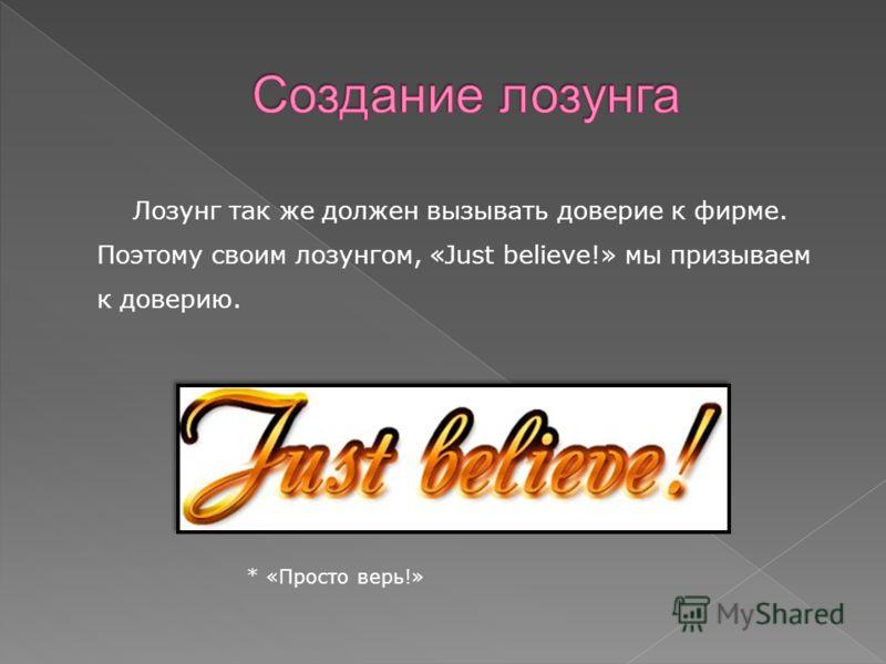 Лозунг так же должен вызывать доверие к фирме. Поэтому своим лозунгом, «Just believe!» мы призываем к доверию. * «Просто верь!»