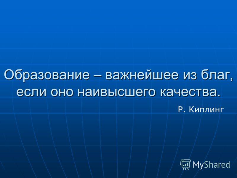 Образование – важнейшее из благ, если оно наивысшего качества. Р. Киплинг